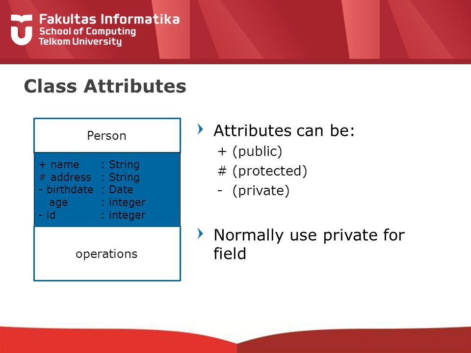 12-CRS-0106 REVISED 8 FEB 2013 Class Attributes Attributes can be: + (public) # (protected) - (private) Normally use private for field Person + name: String # address: String - birthdate: Date age : integer - id: integer operations