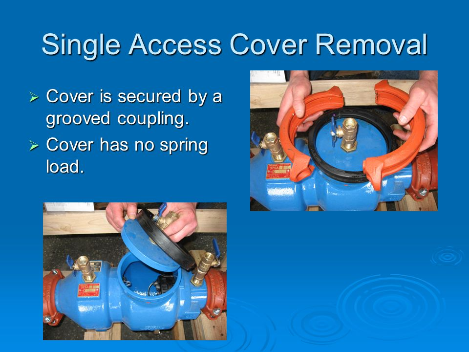 Single Access Cover Removal  Cover is secured by a grooved coupling.  Cover has no spring load.