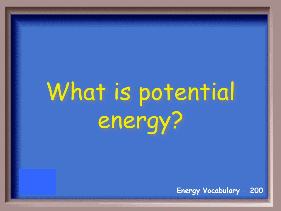 Energy Vocabulary Stored energy based on an object's position