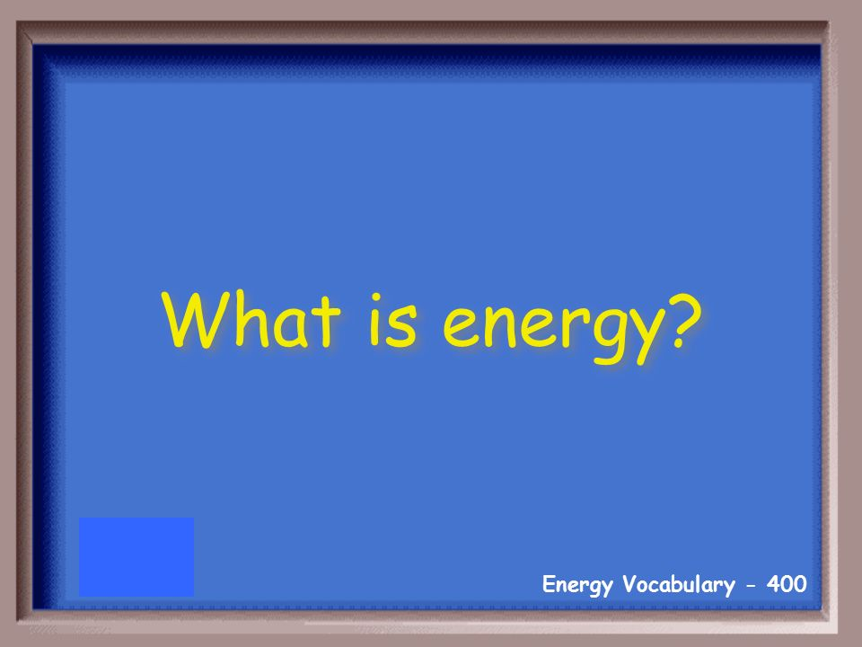 Energy Vocabulary The ability to do work or cause change