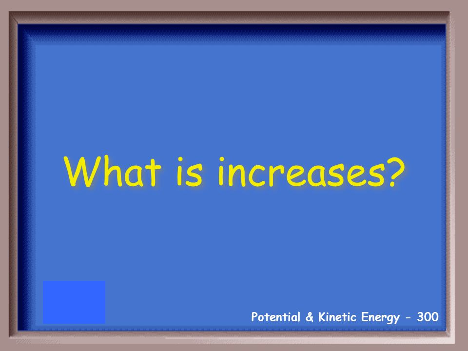 Potential & Kinetic Energy As an object's height increases, it potential energy…