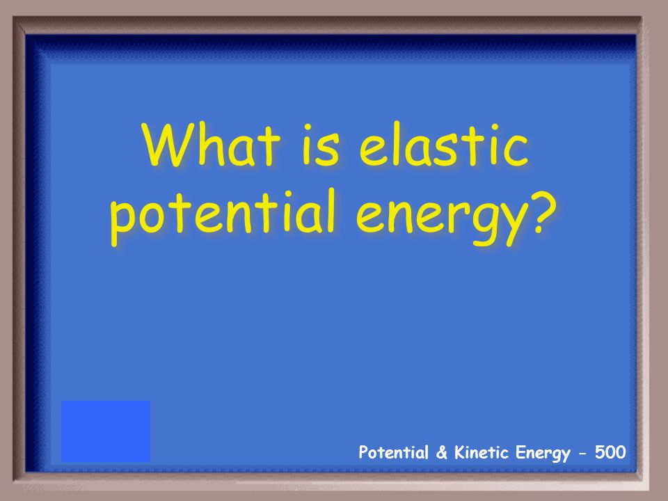 Potential & Kinetic Energy The type of potential energy the object has