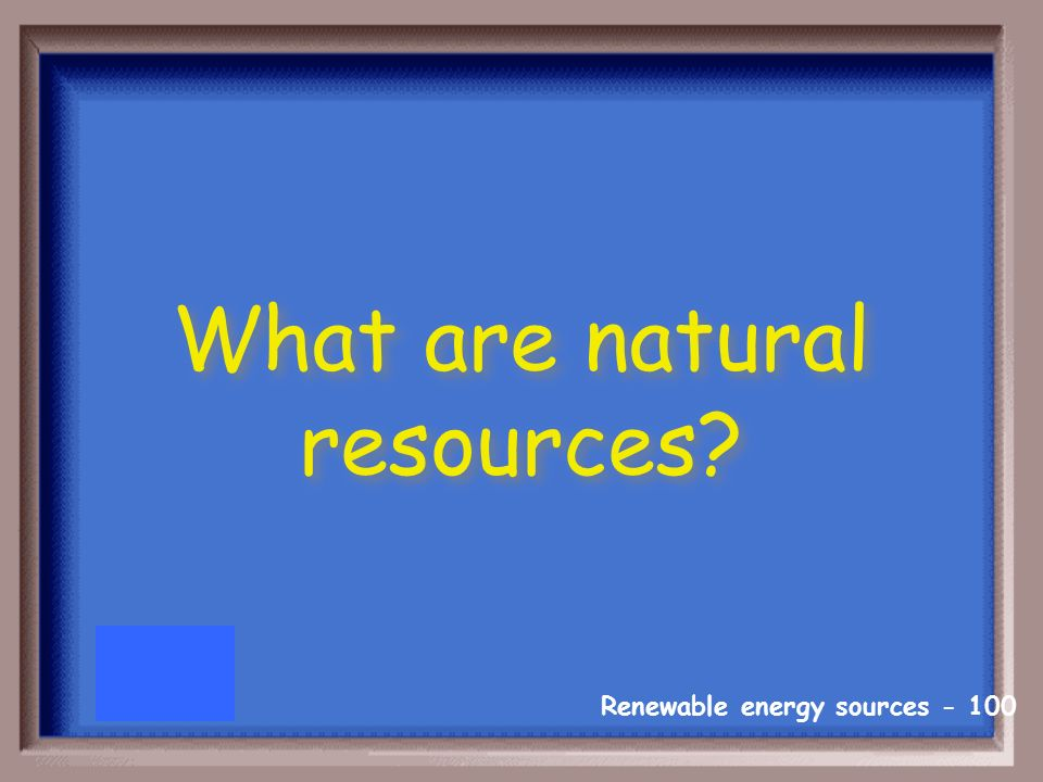 Renewable energy sources Resources that come from nature are called _____________.