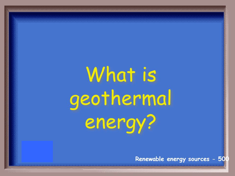 Renewable energy sources The type of energy that is below your feet.(remember the category you are in)
