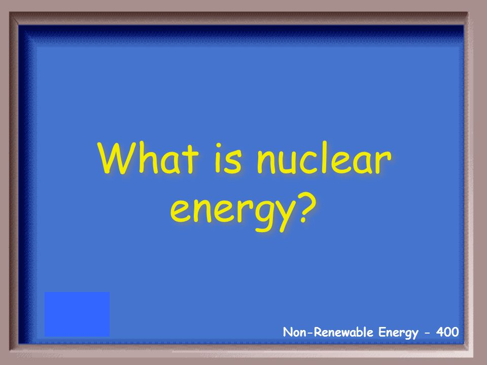Non-Renewable Energy Uranium is used for this type of energy.