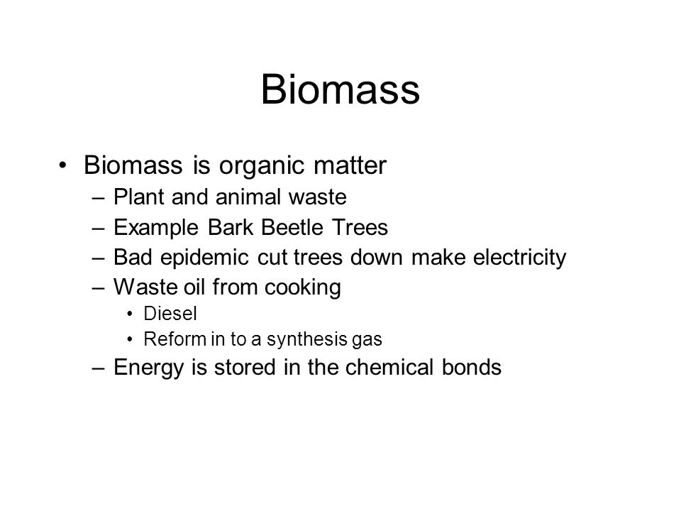 Biomass Biomass is organic matter –Plant and animal waste –Example Bark Beetle Trees –Bad epidemic cut trees down make electricity –Waste oil from cooking Diesel Reform in to a synthesis gas –Energy is stored in the chemical bonds