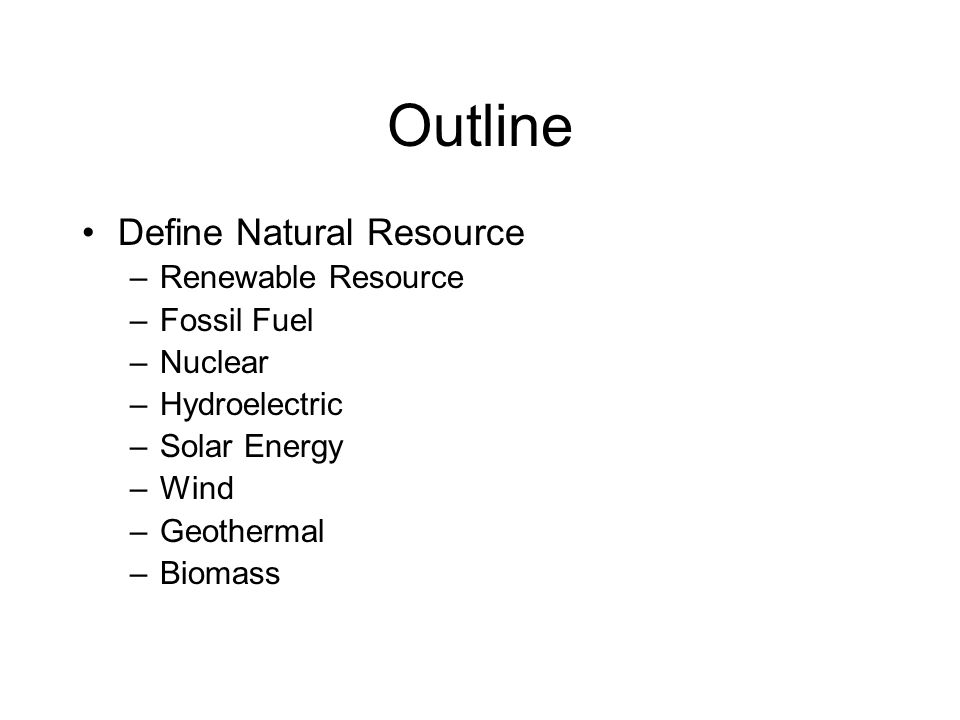 Outline Define Natural Resource –Renewable Resource –Fossil Fuel –Nuclear –Hydroelectric –Solar Energy –Wind –Geothermal –Biomass