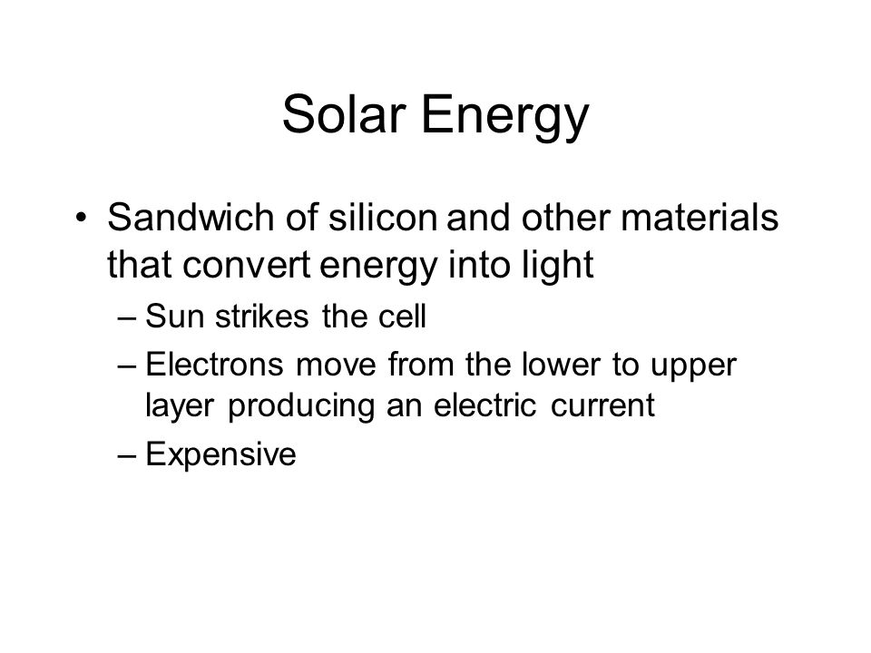 Solar Energy Sandwich of silicon and other materials that convert energy into light –Sun strikes the cell –Electrons move from the lower to upper layer producing an electric current –Expensive