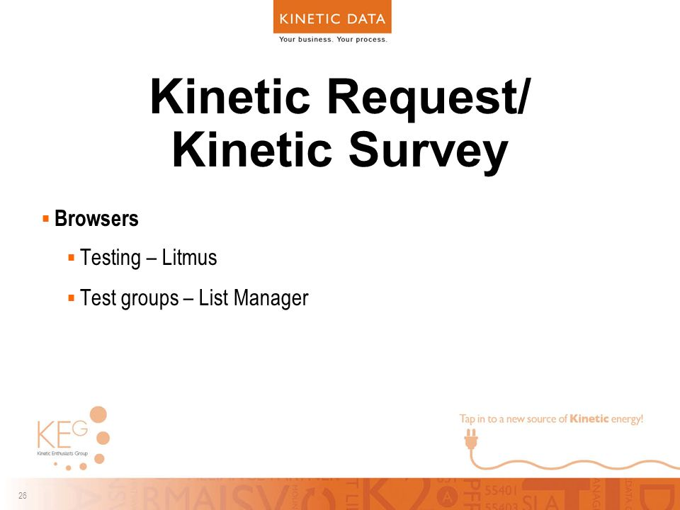26 Kinetic Request/ Kinetic Survey  Browsers  Testing – Litmus  Test groups – List Manager