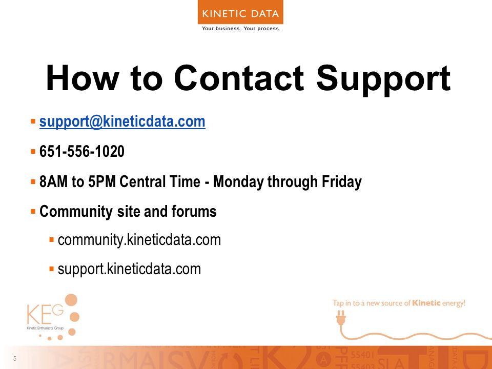 5 5 How to Contact Support     8AM to 5PM Central Time - Monday through Friday  Community site and forums  community.kineticdata.com  support.kineticdata.com