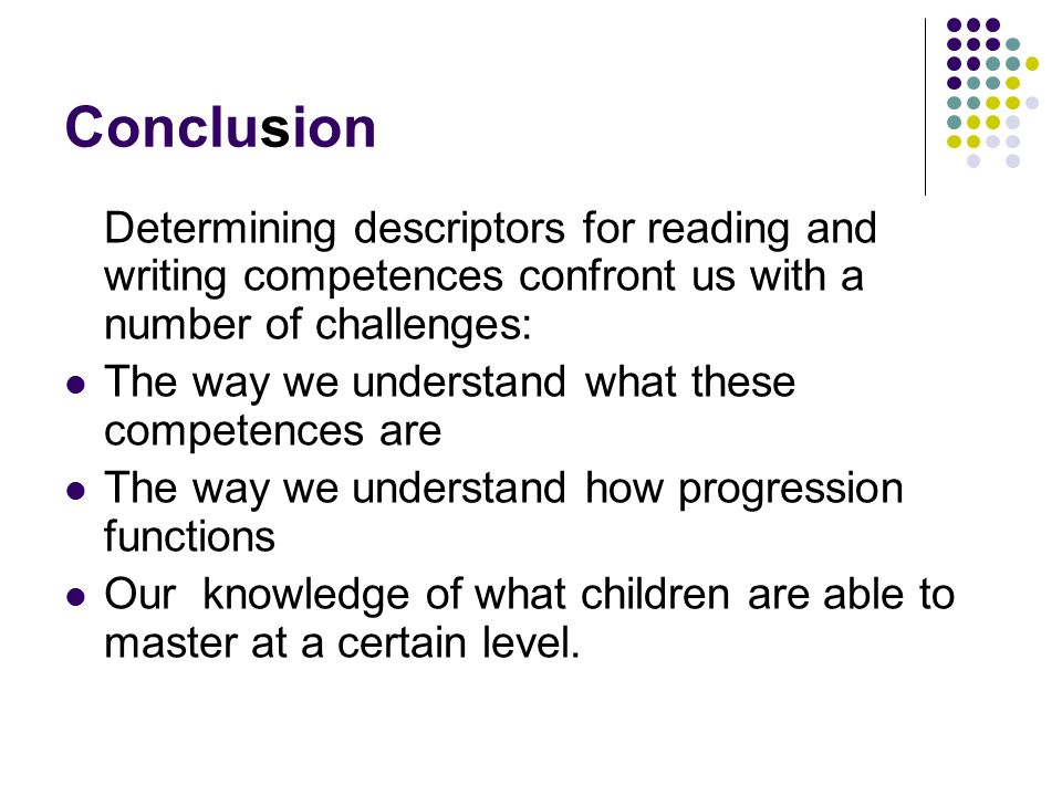 Conclusion Determining descriptors for reading and writing competences confront us with a number of challenges: The way we understand what these competences are The way we understand how progression functions Our knowledge of what children are able to master at a certain level.