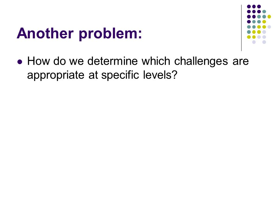 Another problem: How do we determine which challenges are appropriate at specific levels
