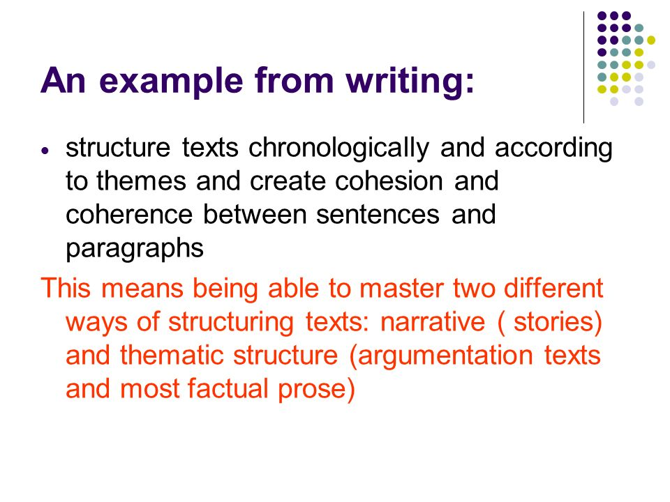 An example from writing:  structure texts chronologically and according to themes and create cohesion and coherence between sentences and paragraphs This means being able to master two different ways of structuring texts: narrative ( stories) and thematic structure (argumentation texts and most factual prose)