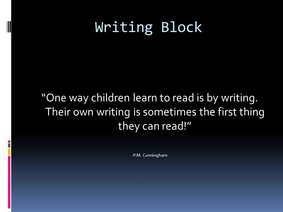 Writing Block One way children learn to read is by writing.