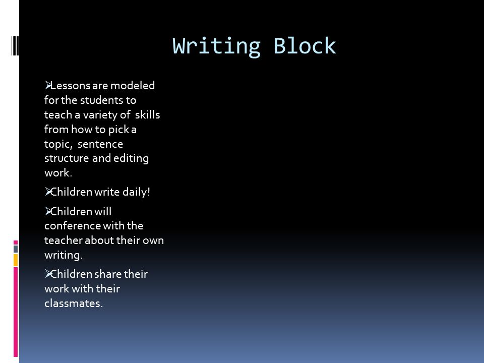 Writing Block  Lessons are modeled for the students to teach a variety of skills from how to pick a topic, sentence structure and editing work.