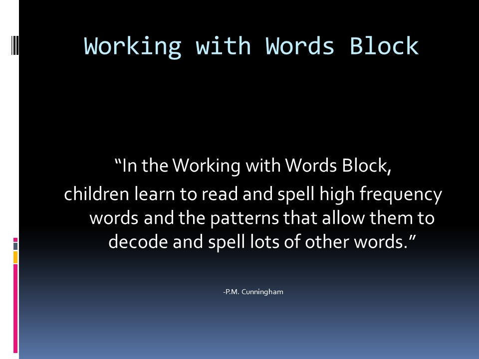Working with Words Block In the Working with Words Block, children learn to read and spell high frequency words and the patterns that allow them to decode and spell lots of other words. -P.M.
