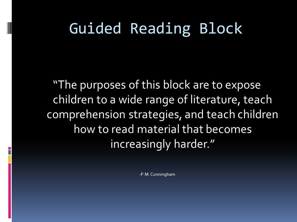 Guided Reading Block The purposes of this block are to expose children to a wide range of literature, teach comprehension strategies, and teach children how to read material that becomes increasingly harder. -P.M.