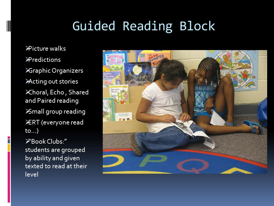 Guided Reading Block  Picture walks  Predictions  Graphic Organizers  Acting out stories  Choral, Echo, Shared and Paired reading  Small group reading  ERT (everyone read to…)  Book Clubs: students are grouped by ability and given texted to read at their level