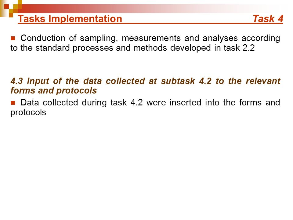 Conduction of sampling, measurements and analyses according to the standard processes and methods developed in task Input of the data collected at subtask 4.2 to the relevant forms and protocols Data collected during task 4.2 were inserted into the forms and protocols Tasks Implementation Task 4