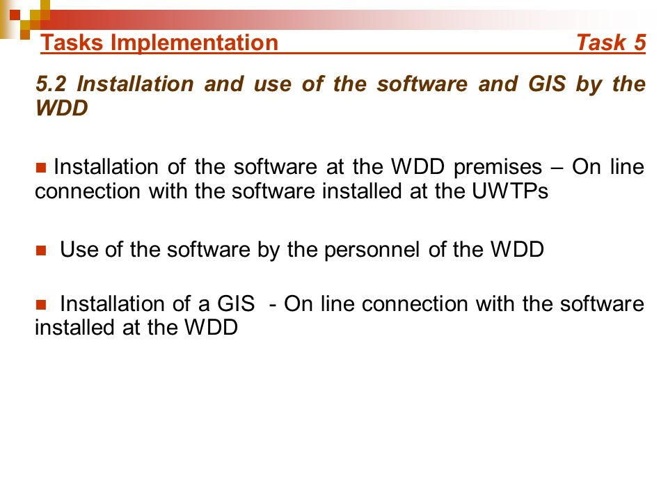Tasks Implementation Task Installation and use of the software and GIS by the WDD Installation of the software at the WDD premises – On line connection with the software installed at the UWTPs Use of the software by the personnel of the WDD Installation of a GIS - On line connection with the software installed at the WDD