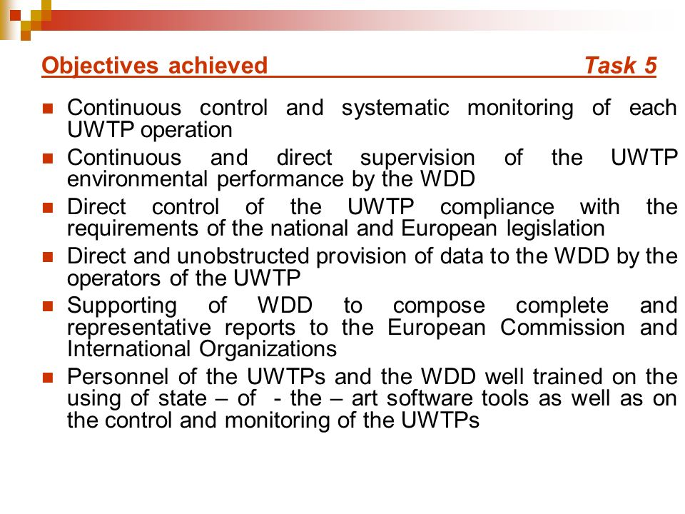 Objectives achieved Task 5 Continuous control and systematic monitoring of each UWTP operation Continuous and direct supervision of the UWTP environmental performance by the WDD Direct control of the UWTP compliance with the requirements of the national and European legislation Direct and unobstructed provision of data to the WDD by the operators of the UWTP Supporting of WDD to compose complete and representative reports to the European Commission and International Organizations Personnel of the UWTPs and the WDD well trained on the using of state – of - the – art software tools as well as on the control and monitoring of the UWTPs