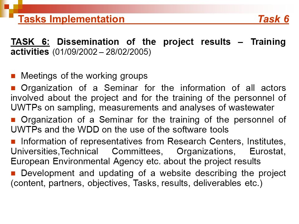 Tasks Implementation Task 6 TASK 6: Dissemination of the project results – Training activities (01/09/2002 – 28/02/2005) Meetings of the working groups Organization of a Seminar for the information of all actors involved about the project and for the training of the personnel of UWTPs on sampling, measurements and analyses of wastewater Organization of a Seminar for the training of the personnel of UWTPs and the WDD on the use of the software tools Information of representatives from Research Centers, Institutes, Universities,Technical Committees, Organizations, Eurostat, European Environmental Agency etc.