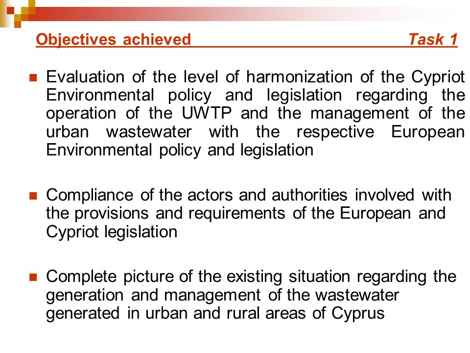 Objectives achieved Task 1 Evaluation of the level of harmonization of the Cypriot Environmental policy and legislation regarding the operation of the UWTP and the management of the urban wastewater with the respective European Environmental policy and legislation Compliance of the actors and authorities involved with the provisions and requirements of the European and Cypriot legislation Complete picture of the existing situation regarding the generation and management of the wastewater generated in urban and rural areas of Cyprus