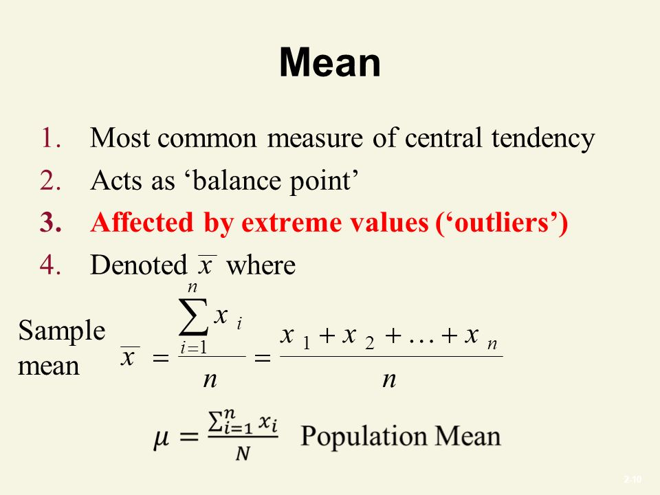 2-10 Mean 1.Most common measure of central tendency 2.Acts as 'balance point' 3.Affected by extreme values ('outliers') 4.Denoted where x x n xxx n i i n n     1 12 … x Sample mean