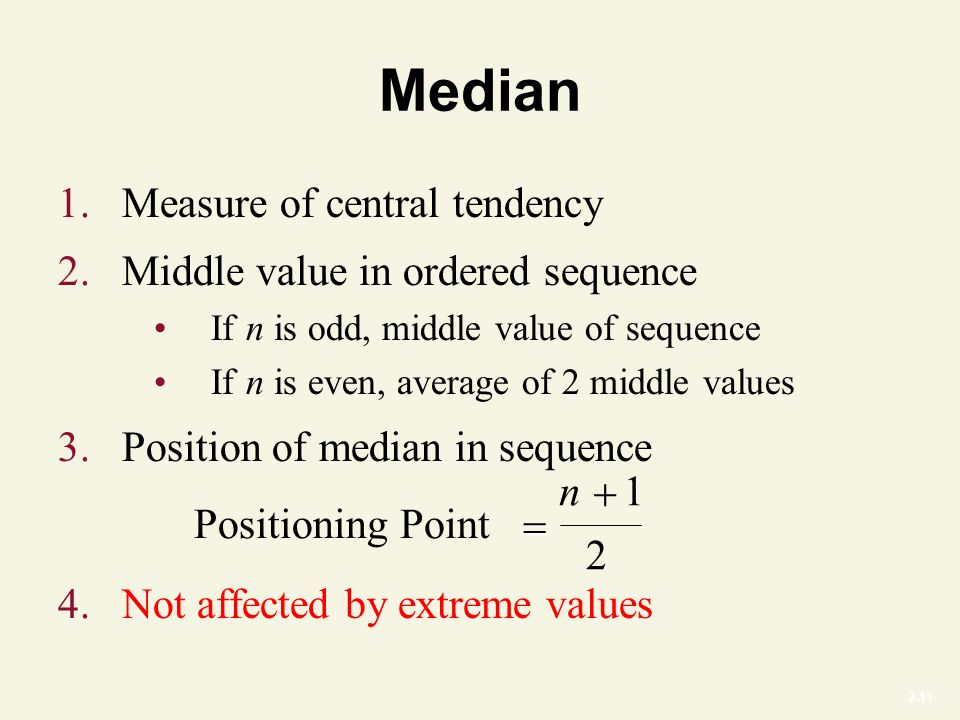 2-11 Median 1.Measure of central tendency 2.Middle value in ordered sequence If n is odd, middle value of sequence If n is even, average of 2 middle values 3.Position of median in sequence 4.Not affected by extreme values Positioning Point  n1 2