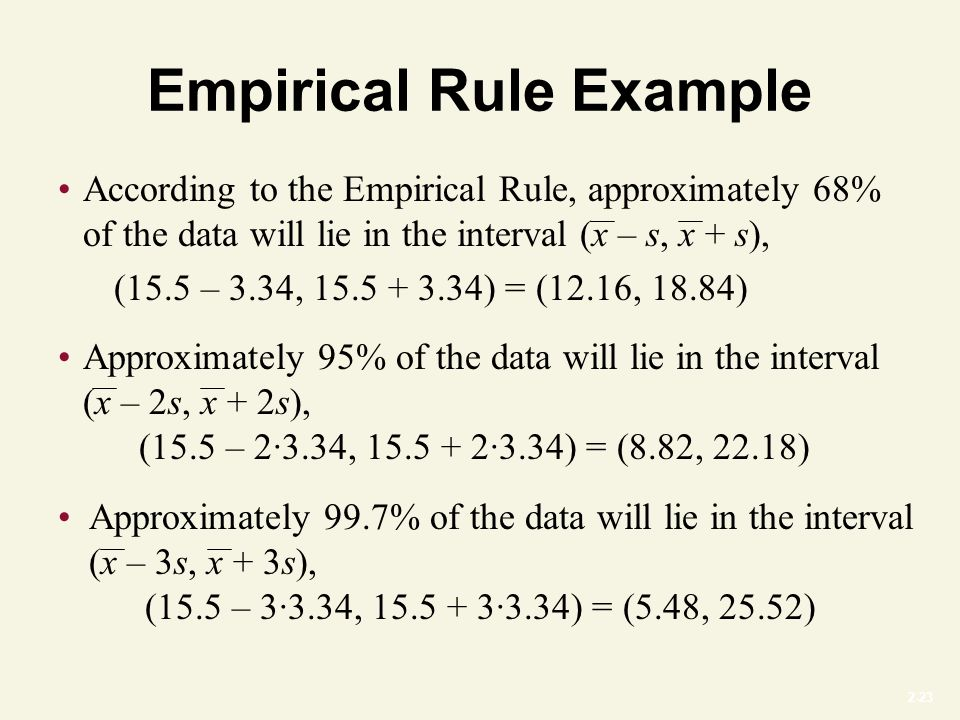 2-23 Empirical Rule Example Approximately 95% of the data will lie in the interval (x – 2s, x + 2s), (15.5 – 2∙3.34, 15.5 + 2∙3.34) = (8.82, 22.18) Approximately 99.7% of the data will lie in the interval (x – 3s, x + 3s), (15.5 – 3∙3.34, 15.5 + 3∙3.34) = (5.48, 25.52) According to the Empirical Rule, approximately 68% of the data will lie in the interval (x – s, x + s), (15.5 – 3.34, 15.5 + 3.34) = (12.16, 18.84)