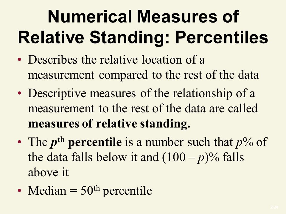 2-24 Numerical Measures of Relative Standing: Percentiles Describes the relative location of a measurement compared to the rest of the data Descriptive measures of the relationship of a measurement to the rest of the data are called measures of relative standing.