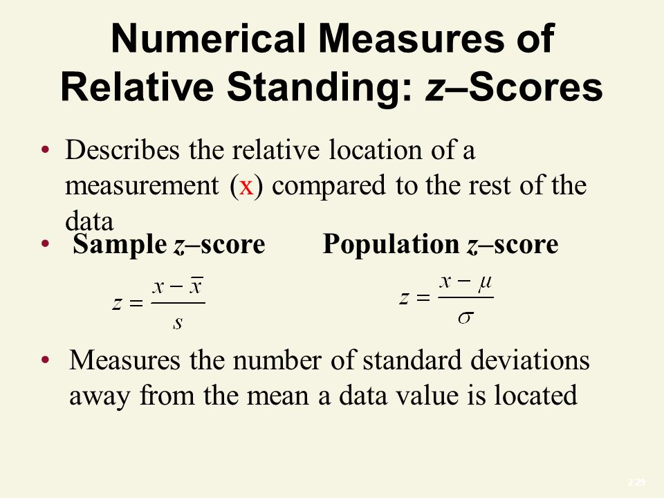 2-29 Numerical Measures of Relative Standing: z–Scores Describes the relative location of a measurement (x) compared to the rest of the data Measures the number of standard deviations away from the mean a data value is located Sample z–scorePopulation z–score