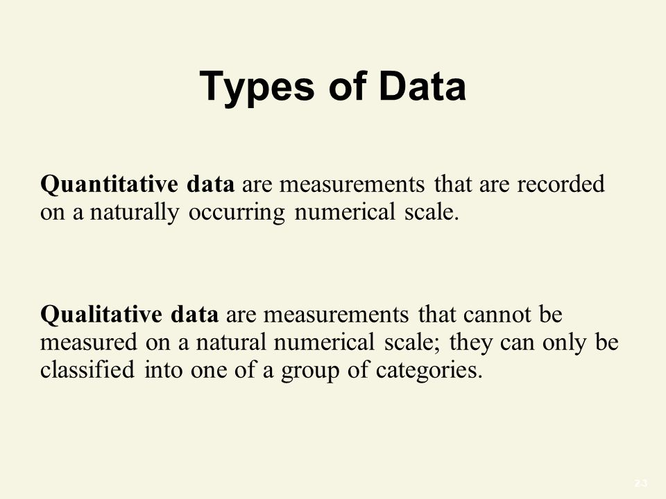 2-3 Types of Data Quantitative data are measurements that are recorded on a naturally occurring numerical scale.