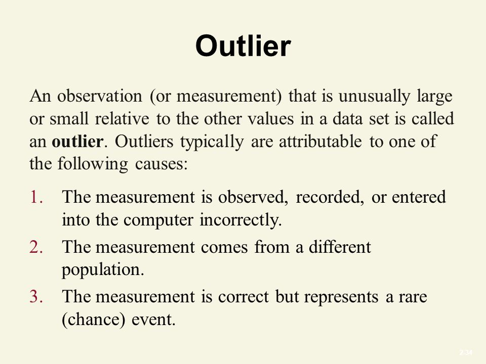 2-34 Outlier An observation (or measurement) that is unusually large or small relative to the other values in a data set is called an outlier.