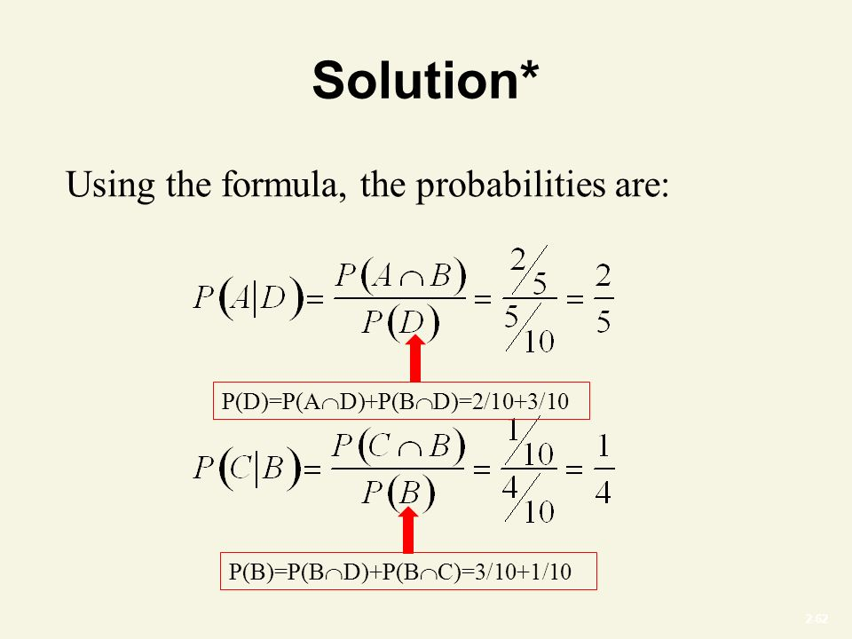 2-62 Solution* Using the formula, the probabilities are: P(D)=P(A  D)+P(B  D)=2/10+3/10 P(B)=P(B  D)+P(B  C)=3/10+1/10