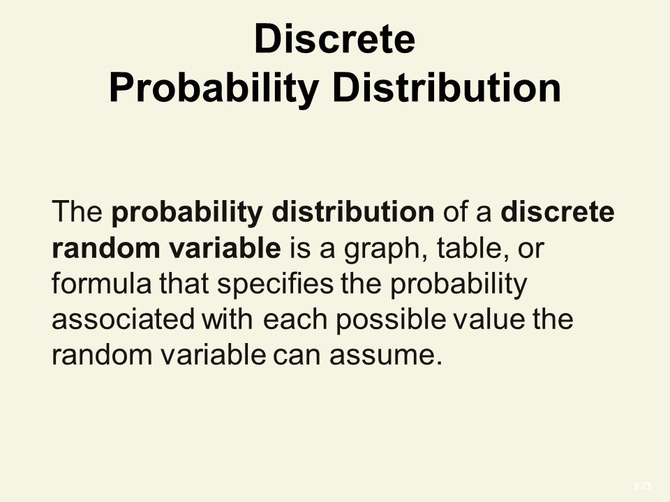 2-73 Discrete Probability Distribution The probability distribution of a discrete random variable is a graph, table, or formula that specifies the probability associated with each possible value the random variable can assume.