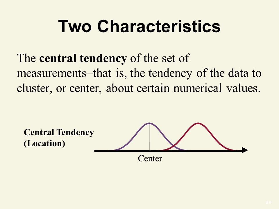 2-8 Two Characteristics The central tendency of the set of measurements–that is, the tendency of the data to cluster, or center, about certain numerical values.