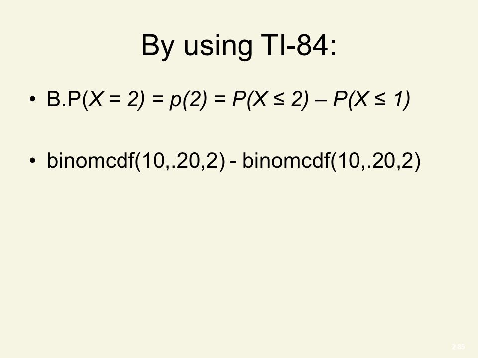 2-85 By using TI-84: B.P(X = 2) = p(2) = P(X ≤ 2) – P(X ≤ 1) binomcdf(10,.20,2) - binomcdf(10,.20,2)