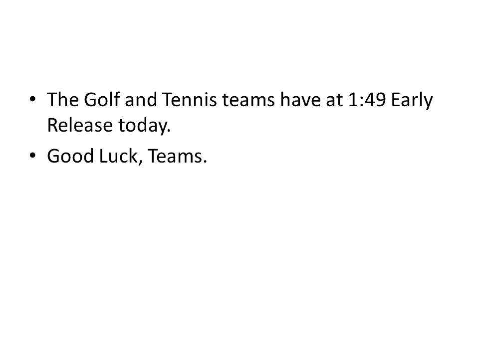 The Golf and Tennis teams have at 1:49 Early Release today. Good Luck, Teams.