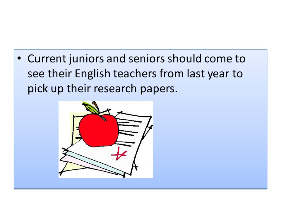 Current juniors and seniors should come to see their English teachers from last year to pick up their research papers.