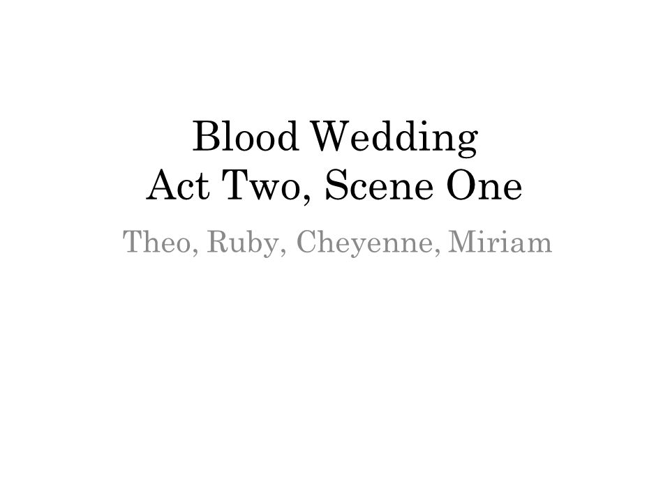 Blood Wedding Act Two Scene One Theo Ruby Cheyenne Miriam Ppt