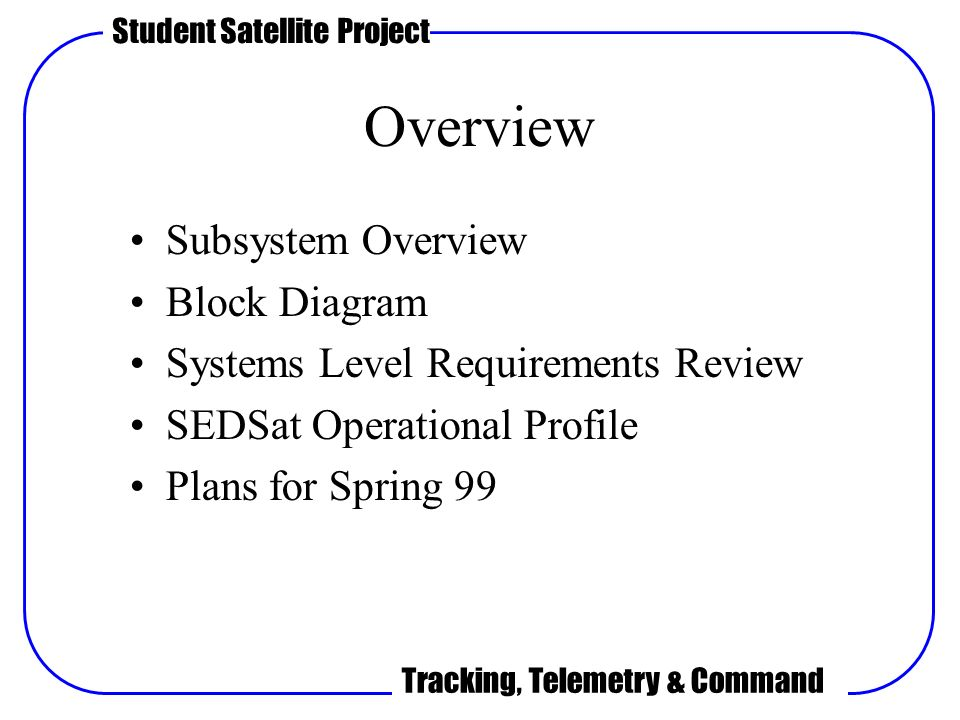 2 student satellite project tracking, telemetry & command overview  subsystem overview block diagram systems level requirements review sedsat  operational