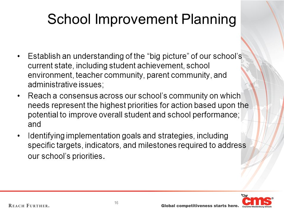 16 School Improvement Planning Establish an understanding of the big picture of our school's current state, including student achievement, school environment, teacher community, parent community, and administrative issues; Reach a consensus across our school's community on which needs represent the highest priorities for action based upon the potential to improve overall student and school performance; and Identifying implementation goals and strategies, including specific targets, indicators, and milestones required to address our school's priorities.