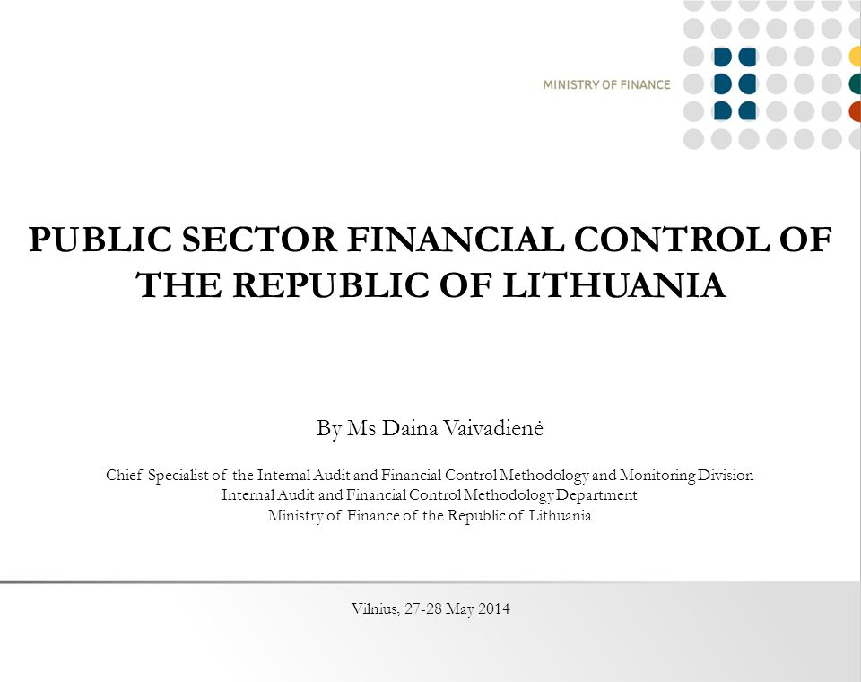 PUBLIC SECTOR FINANCIAL CONTROL OF THE REPUBLIC OF LITHUANIA By Ms Daina Vaivadienė Chief Specialist of the Internal Audit and Financial Control Methodology and Monitoring Division Internal Audit and Financial Control Methodology Department Ministry of Finance of the Republic of Lithuania Vilnius, May 2014