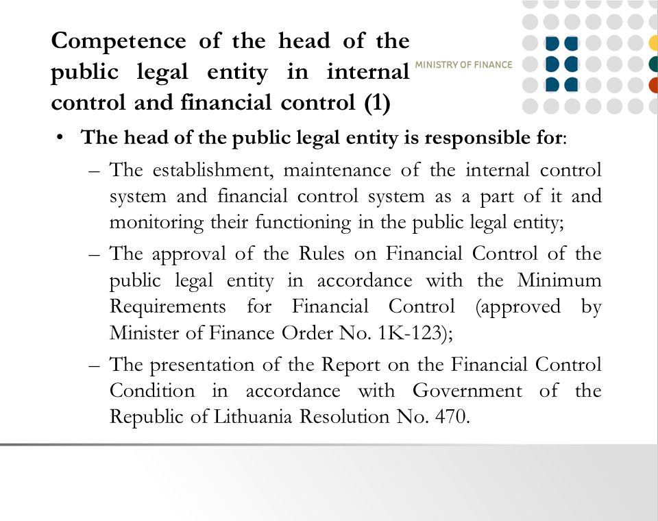Competence of the head of the public legal entity in internal control and financial control (1) The head of the public legal entity is responsible for: –The establishment, maintenance of the internal control system and financial control system as a part of it and monitoring their functioning in the public legal entity; –The approval of the Rules on Financial Control of the public legal entity in accordance with the Minimum Requirements for Financial Control (approved by Minister of Finance Order No.