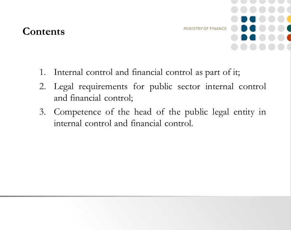 Contents 1.Internal control and financial control as part of it; 2.Legal requirements for public sector internal control and financial control; 3.Competence of the head of the public legal entity in internal control and financial control.
