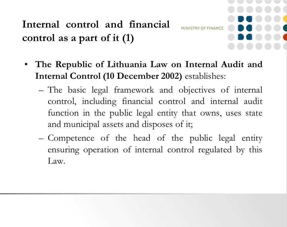 Internal control and financial control as a part of it (1) The Republic of Lithuania Law on Internal Audit and Internal Control (10 December 2002) establishes: –The basic legal framework and objectives of internal control, including financial control and internal audit function in the public legal entity that owns, uses state and municipal assets and disposes of it; –Competence of the head of the public legal entity ensuring operation of internal control regulated by this Law.