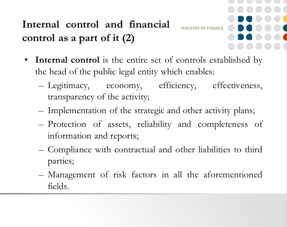 Internal control and financial control as a part of it (2) Internal control is the entire set of controls established by the head of the public legal entity which enables: –Legitimacy, economy, efficiency, effectiveness, transparency of the activity; –Implementation of the strategic and other activity plans; –Protection of assets, reliability and completeness of information and reports; –Compliance with contractual and other liabilities to third parties; –Management of risk factors in all the aforementioned fields.