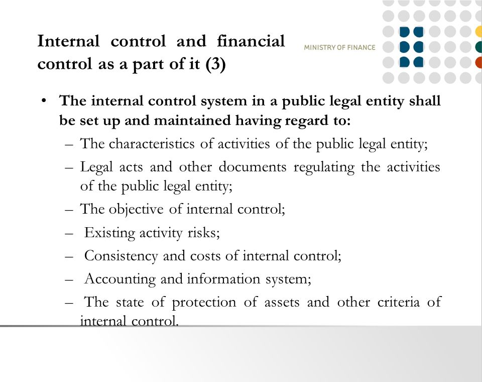 Internal control and financial control as a part of it (3) The internal control system in a public legal entity shall be set up and maintained having regard to: –The characteristics of activities of the public legal entity; –Legal acts and other documents regulating the activities of the public legal entity; –The objective of internal control; – Existing activity risks; – Consistency and costs of internal control; – Accounting and information system; – The state of protection of assets and other criteria of internal control.