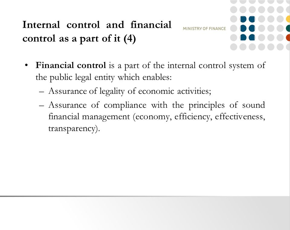 Internal control and financial control as a part of it (4) Financial control is a part of the internal control system of the public legal entity which enables: –Assurance of legality of economic activities; –Assurance of compliance with the principles of sound financial management (economy, efficiency, effectiveness, transparency).
